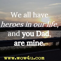 We all have heroes in our life, and you Dad, are mine.