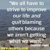 We all have to strive to improve our life and quit blaming others because we aren't getting what we want. Deanna Jewel