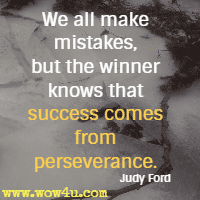 We all make mistakes, but the winner knows that success comes from perseverance. Judy Ford