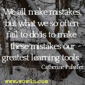 We all make mistakes, but what we so often fail to do is to make these mistakes our greatest learning tools. Catherine Pulsifer