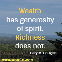 Wealth has generosity of spirit. Richness does not. Gary M. Douglas