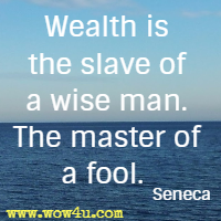 Wealth is the slave of a wise man. The master of a fool. Seneca