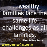 . . . wealthy families face the same life challenges as all families. Ellen Miley Perry