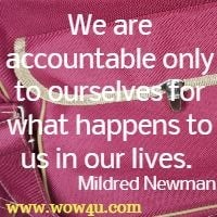 We are accountable only to ourselves for what happens to us in our lives.  Mildred Newman