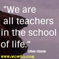 We are all teachers in the school of life. Olive Steele