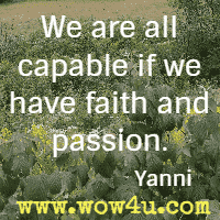 We are all capable if we have faith and passion. Yanni