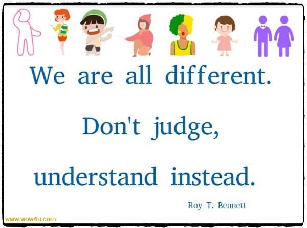 We are all different. Don't judge, understand instead.  Roy T. Bennett