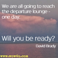 We are all going to reach the departure lounge - one day. Will you be ready David Brady