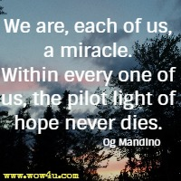 We are, each of us, a miracle. Within every one of us, the pilot light of hope never dies. Og Mandino