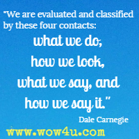 We are evaluated and classified by these four contacts: what we do, how we look, what we say, and how we say it. Dale Carnegie