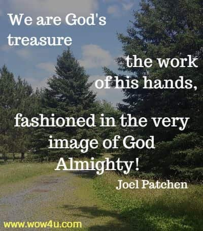 We are God's treasure, the work of his hands, fashioned in the very  image of God Almighty! Joel Patchen