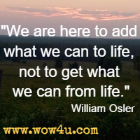 We are here to add what we can to life, not to get what we can from life. William Osler