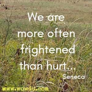 We are more often frightened than hurt... Seneca