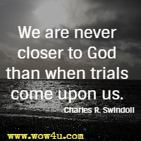 We are never closer to God than when trials come upon us. Charles R. Swindoll