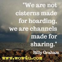We are not cisterns made for hoarding, we are channels made for sharing. Billy Graham