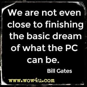 We are not even close to finishing the basic dream of what the PC can be. Bill Gates