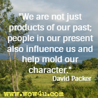 We are not just products of our past; people in our present also influence us and help mold our character. David Packer