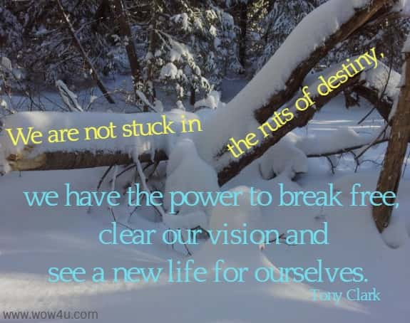 We are not stuck in the ruts of destiny, we have the power to break free,  clear our vision and see a new life for ourselves. Tony Clark