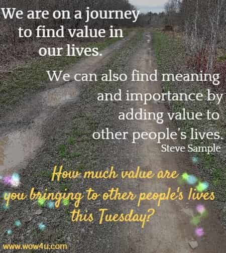 We are on a journey to find value in our lives. We can also find meaning and importance by adding value to other people's lives.  Steve Sample  How much value are you bringing to other people's lives this Tuesday?