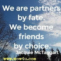 We are partners by fate. We become friends by choice. Jacquie McTaggart