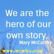 We are the hero of our own story.  Mary McCarthy
