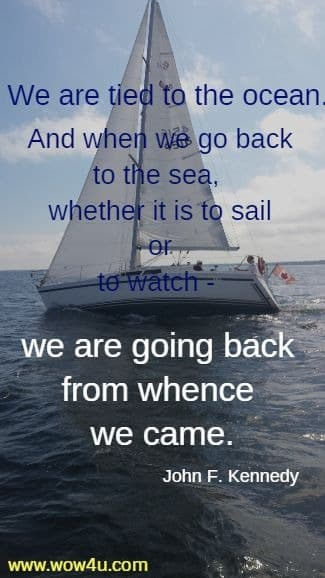 We are tied to the ocean. And when we go back to the sea,  whether it is to sail or to watch - we are going back from whence we came.  John F. Kennedy