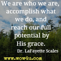 We are who we are,  accomplish what we do, and reach our full potential by His grace.  Dr. LaFayette Scales