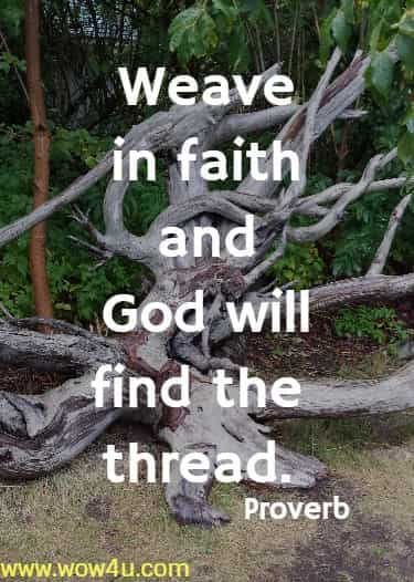 Weave in faith and God will find the thread.   Proverb