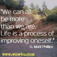 We can all be more than we are. Life is a process of improving oneself. G. Mark Phillips