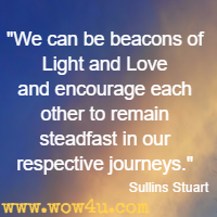 We can be beacons of Light and Love and encourage each other to remain steadfast in our respective journeys. Sullins Stuart