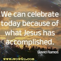 We can celebrate today because of what Jesus has accomplished. David Ramos
