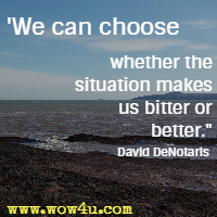 We can choose whether the situation makes us bitter or better. David DeNotaris