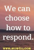 we can  choose how to respond