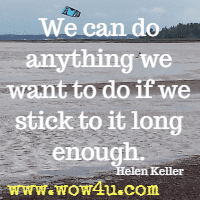 We can do anything we want to do if we stick to it long enough. Helen Keller