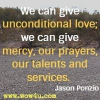 We can give unconditional love; we can give mercy, our prayers, our talents and services.  Jason Ponzio