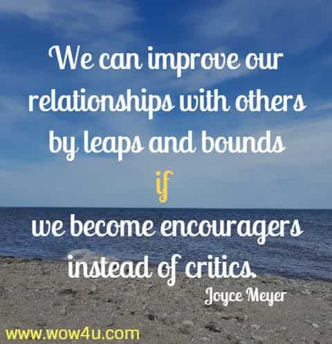 We can improve our relationships with others by leaps and bounds if  we become encouragers instead of critics. Joyce Meyer