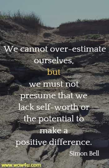 We cannot over-estimate ourselves, but we must not presume that we lack self-worth or the potential to make a positive difference.  Simon Bell, A Kinship of Purpose