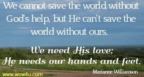 We cannot save the world without God's help, but He can't save the world without ours. We need His love; He needs our hands and feet. Marianne Williamson