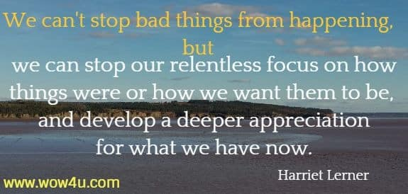 We can't stop bad things from happening, but we can stop our relentless focus on how things were or how we want them to be, and develop a deeper appreciation for what we have now.   Harriet Lerner