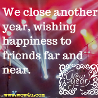 We close another year, wishing happiness to friends far and near.