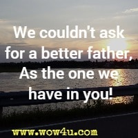 We couldn't ask for a better father, As the one we have in you!