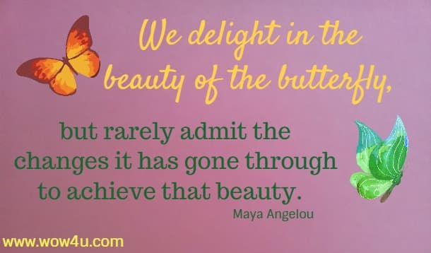 We delight in the beauty of the butterfly, but rarely admit the changes it has gone through to achieve that beauty.  Maya Angelou