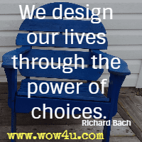 We design our lives through the power of choices. Richard Bach