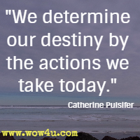 We determine our destiny by the actions we take today. Catherine Pulsifer