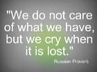 We do not care of what we have, but we cry when it is lost.