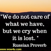 We do not care of what we have, but we cry when it is lost. Russian Proverb