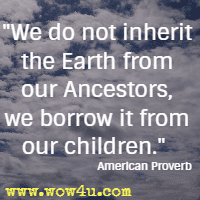 We do not inherit the Earth from our Ancestors, we borrow it from our children. American Proverb