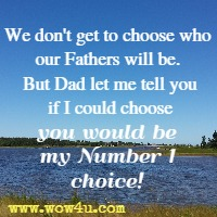 We don't get to choose who our Fathers will be. But Dad let me tell you if I could choose you would be my Number 1 choice!