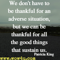 We don't have to be thankful for an adverse situation, but we can be thankful for all the good things that sustain us. Patricia King