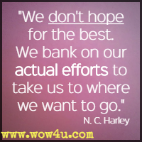 We don't hope for the best. We bank on our actual efforts to take us to where we want to go. N. C. Harley